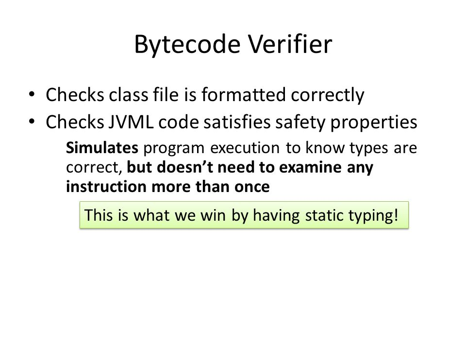 Bytecode Verifier Checks class file is formatted correctly Checks JVML code satisfies safety properties Simulates program execution to know types are correct, but doesn't need to examine any instruction more than once This is what we win by having static typing!