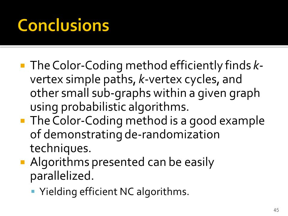  The Color-Coding method efficiently finds k- vertex simple paths, k-vertex cycles, and other small sub-graphs within a given graph using probabilistic algorithms.
