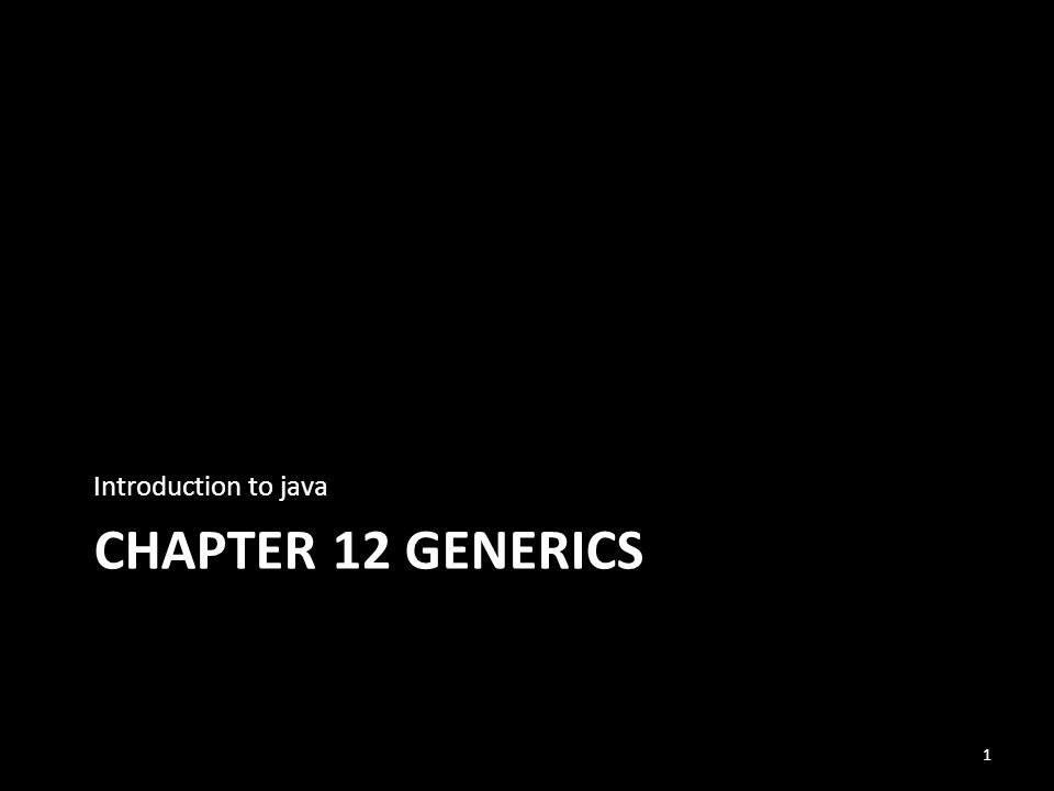 CHAPTER 12 GENERICS Introduction to java 1