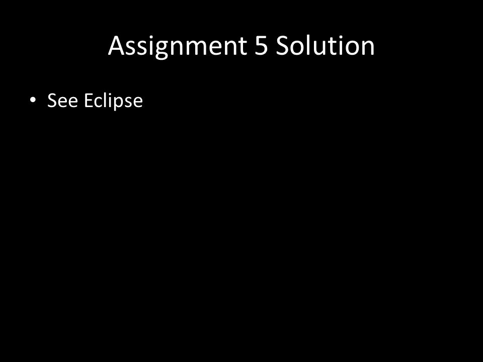 Assignment 5 Solution See Eclipse