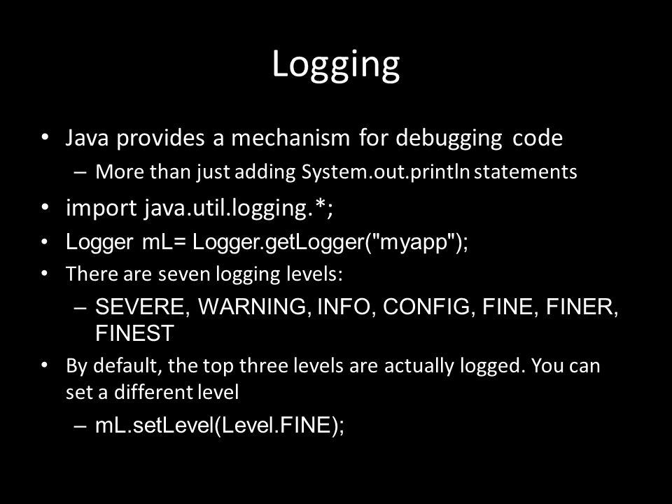 Logging Java provides a mechanism for debugging code – More than just adding System.out.println statements import java.util.logging.*; Logger mL= Logger.getLogger( myapp ); There are seven logging levels: –SEVERE, WARNING, INFO, CONFIG, FINE, FINER, FINEST By default, the top three levels are actually logged.