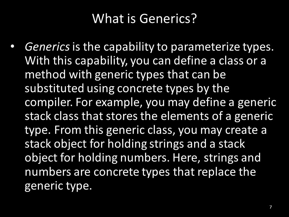 What is Generics. Generics is the capability to parameterize types.