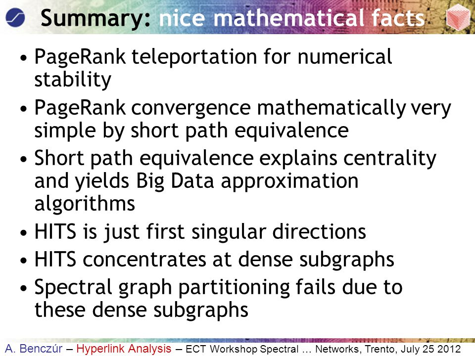 A. Benczúr – Hyperlink Analysis – ECT Workshop Spectral … Networks, Trento, July 25 2012 Summary: nice mathematical facts PageRank teleportation for n