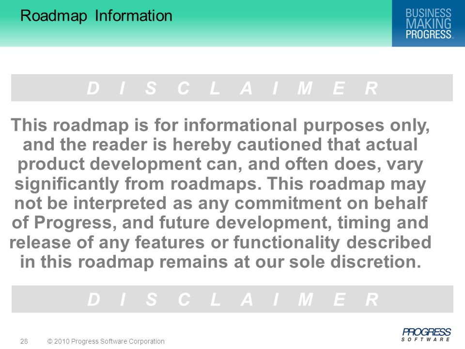 © 2010 Progress Software Corporation28 D I S C L A I M E R Roadmap Information This roadmap is for informational purposes only, and the reader is hereby cautioned that actual product development can, and often does, vary significantly from roadmaps.