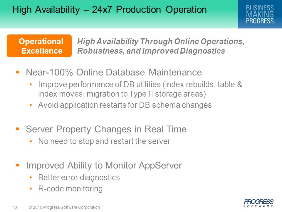 © 2010 Progress Software Corporation40 High Availability Through Online Operations, Robustness, and Improved Diagnostics Operational Excellence High Availability – 24x7 Production Operation  Near-100% Online Database Maintenance Improve performance of DB utilities (index rebuilds, table & index moves, migration to Type II storage areas) Avoid application restarts for DB schema changes  Server Property Changes in Real Time No need to stop and restart the server  Improved Ability to Monitor AppServer Better error diagnostics R-code monitoring