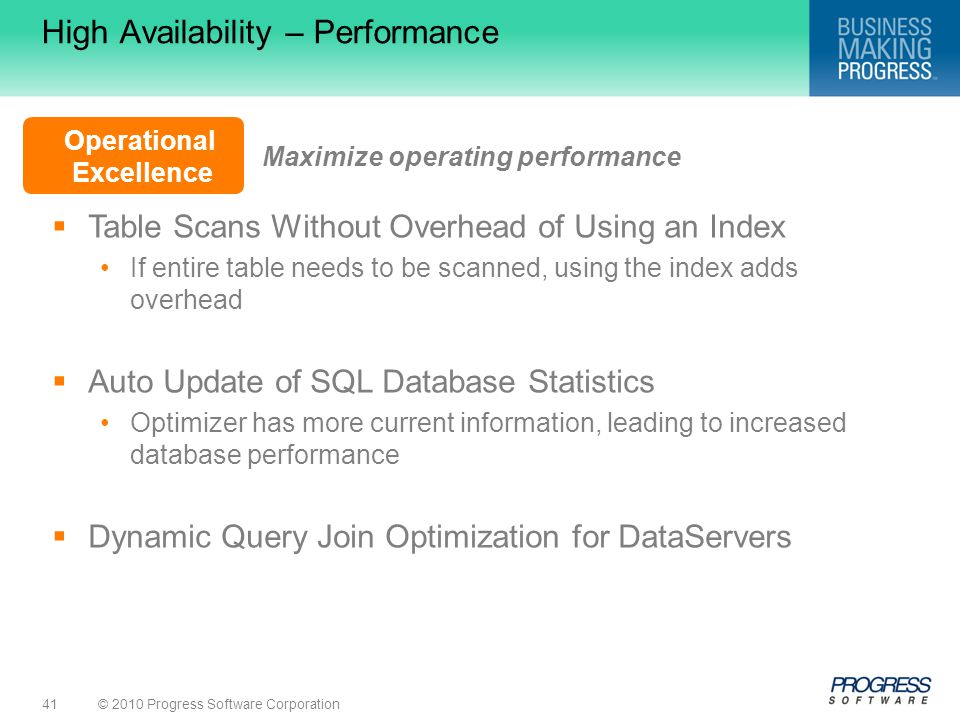 © 2010 Progress Software Corporation41 Operational Excellence High Availability – Performance  Table Scans Without Overhead of Using an Index If entire table needs to be scanned, using the index adds overhead  Auto Update of SQL Database Statistics Optimizer has more current information, leading to increased database performance  Dynamic Query Join Optimization for DataServers Maximize operating performance