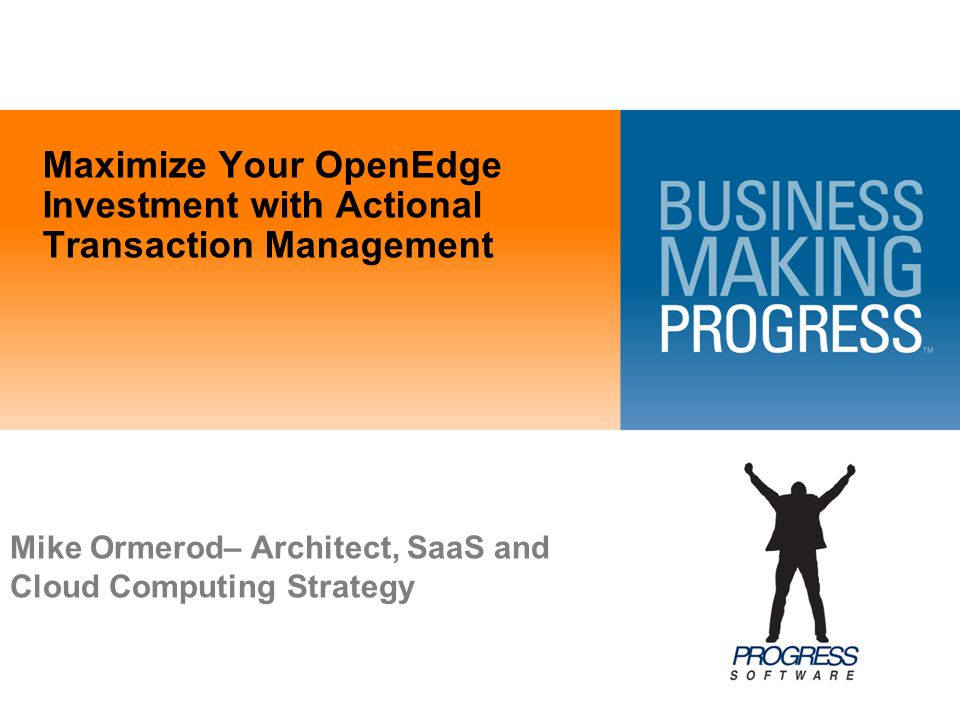 Maximize Your OpenEdge Investment with Actional Transaction Management Mike Ormerod– Architect, SaaS and Cloud Computing Strategy