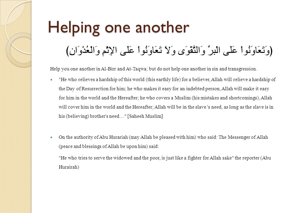 Helping one another ﴿وَتَعَاوَنُواْ عَلَى الْبرِّ وَالتَّقْوَى وَلاَ تَعَاوَنُواْ عَلَى الإِثْمِ وَالْعُدْوَانِ﴾ Help you one another in Al-Birr and At-Taqwa; but do not help one another in sin and transgression.