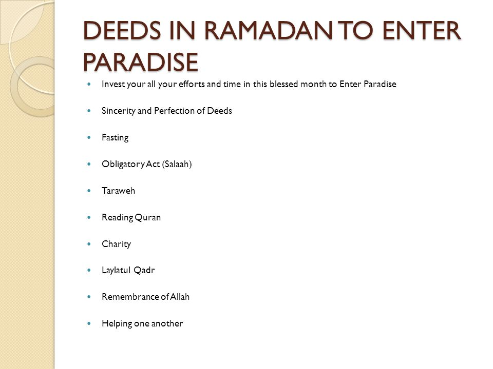DEEDS IN RAMADAN TO ENTER PARADISE Invest your all your efforts and time in this blessed month to Enter Paradise Sincerity and Perfection of Deeds Fasting Obligatory Act (Salaah) Taraweh Reading Quran Charity Laylatul Qadr Remembrance of Allah Helping one another
