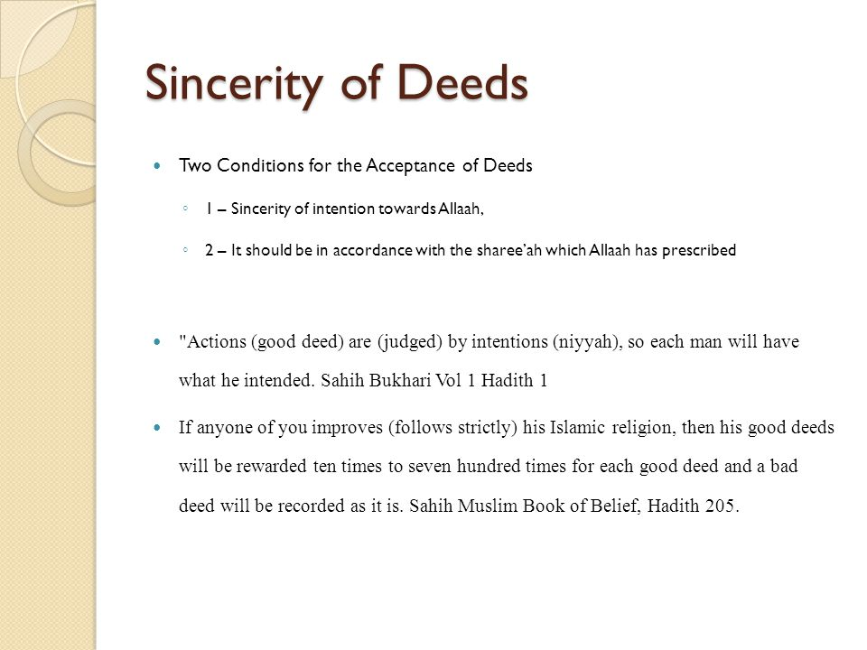 Sincerity of Deeds Two Conditions for the Acceptance of Deeds ◦ 1 – Sincerity of intention towards Allaah, ◦ 2 – It should be in accordance with the sharee'ah which Allaah has prescribed Actions (good deed) are (judged) by intentions (niyyah), so each man will have what he intended.