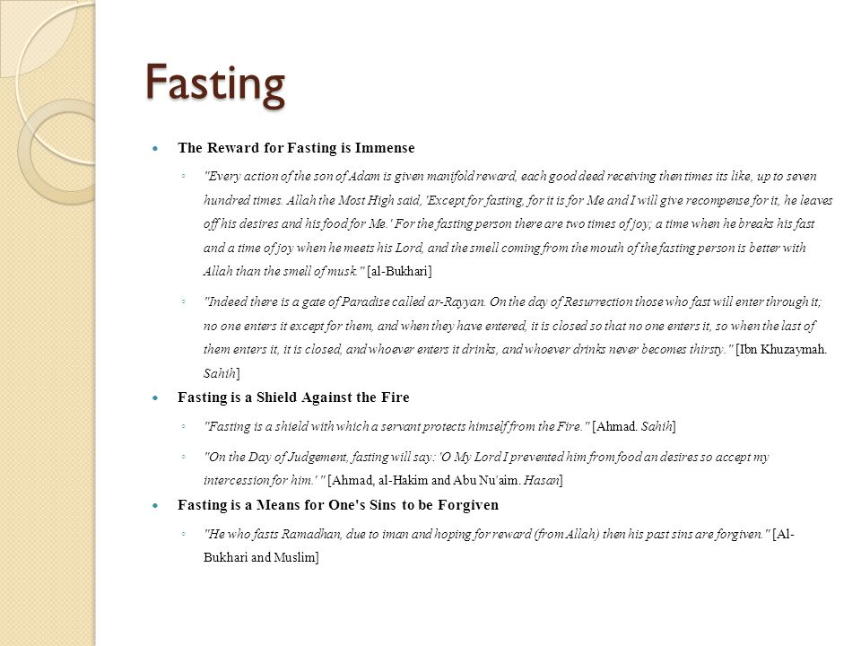 Fasting The Reward for Fasting is Immense ◦ Every action of the son of Adam is given manifold reward, each good deed receiving then times its like, up to seven hundred times.