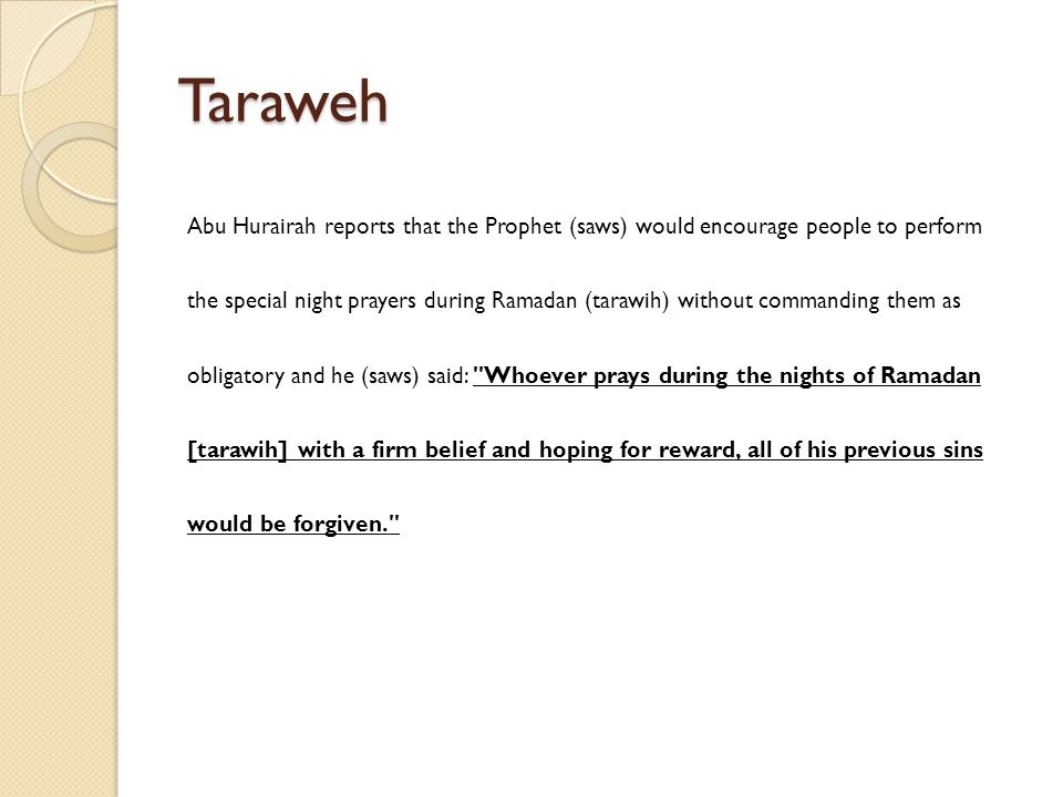 Taraweh Abu Hurairah reports that the Prophet (saws) would encourage people to perform the special night prayers during Ramadan (tarawih) without commanding them as obligatory and he (saws) said: Whoever prays during the nights of Ramadan [tarawih] with a firm belief and hoping for reward, all of his previous sins would be forgiven.