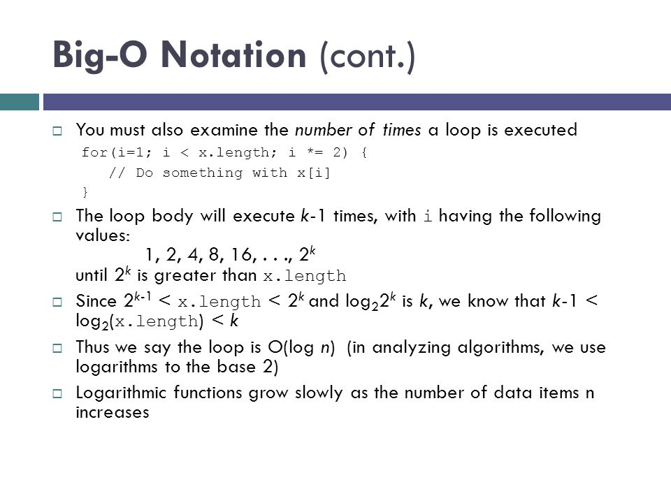 Big-O Notation (cont.)  You must also examine the number of times a loop is executed for(i=1; i < x.length; i *= 2) { // Do something with x[i] }  T