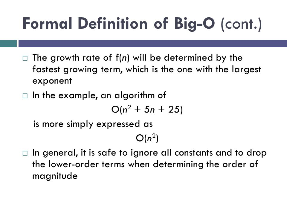 Formal Definition of Big-O (cont.)  The growth rate of f(n) will be determined by the fastest growing term, which is the one with the largest exponen