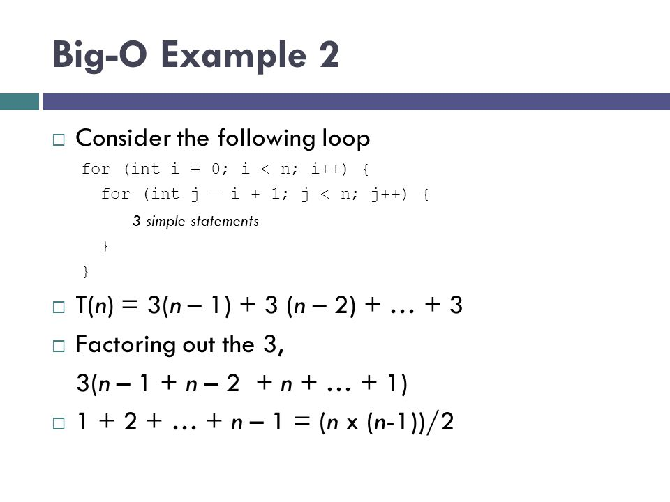 Big-O Example 2  Consider the following loop for (int i = 0; i < n; i++) { for (int j = i + 1; j < n; j++) { 3 simple statements }  T(n) = 3(n – 1)