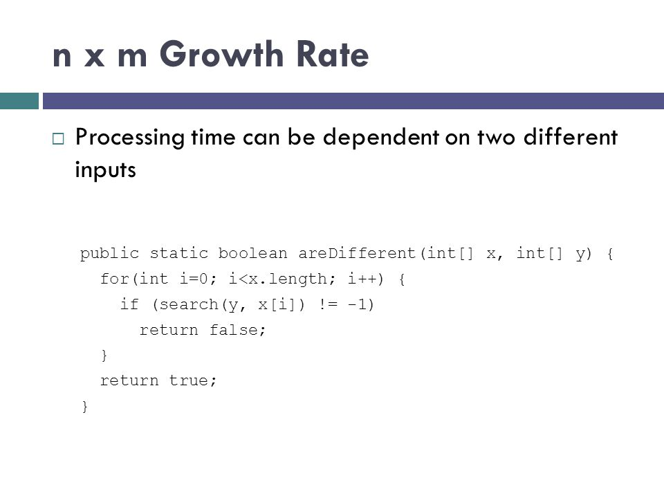 n x m Growth Rate  Processing time can be dependent on two different inputs public static boolean areDifferent(int[] x, int[] y) { for(int i=0; i<x.l