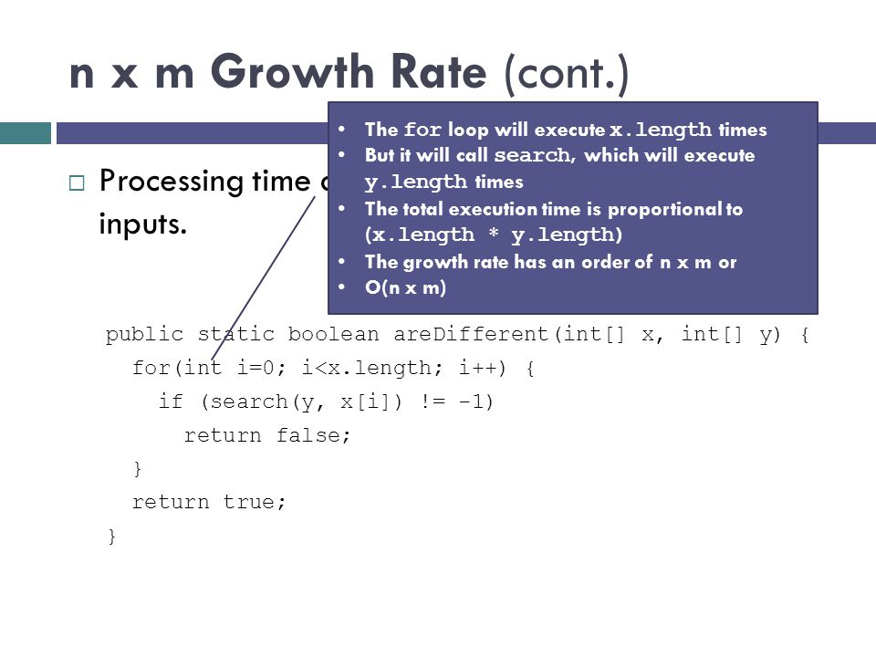 n x m Growth Rate (cont.)  Processing time can be dependent on two different inputs. public static boolean areDifferent(int[] x, int[] y) { for(int i