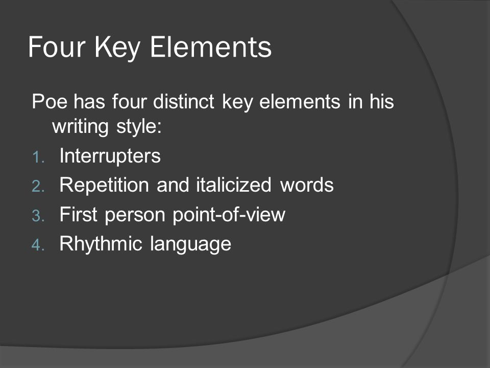 Four Key Elements Poe has four distinct key elements in his writing style: 1.