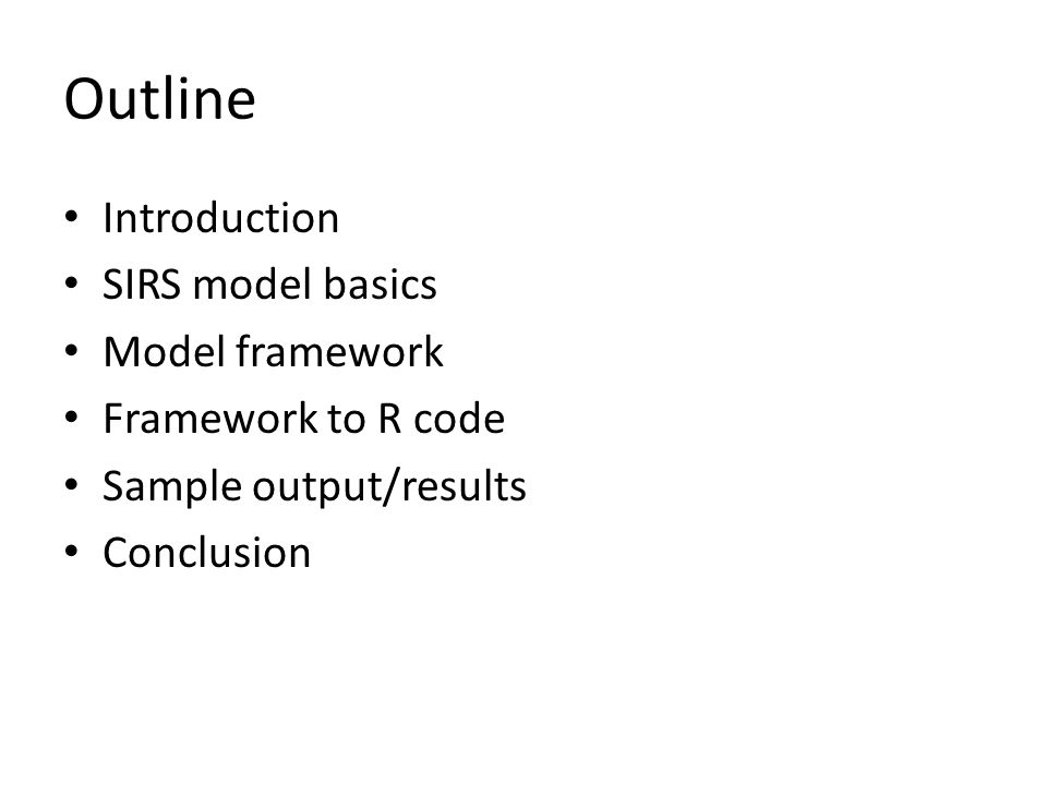 Outline Introduction SIRS model basics Model framework Framework to R code Sample output/results Conclusion