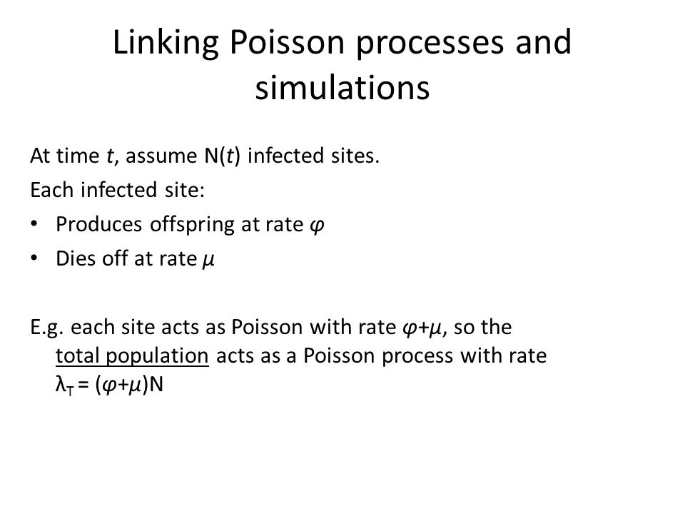Linking Poisson processes and simulations At time t, assume N(t) infected sites. Each infected site: Produces offspring at rate φ Dies off at rate μ E