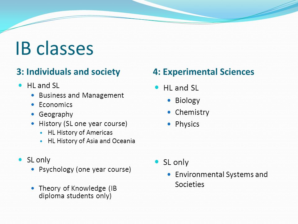 IB classes 3: Individuals and society 4: Experimental Sciences HL and SL Business and Management Economics Geography History (SL one year course) HL History of Americas HL History of Asia and Oceania SL only Psychology (one year course) Theory of Knowledge (IB diploma students only) HL and SL Biology Chemistry Physics SL only Environmental Systems and Societies