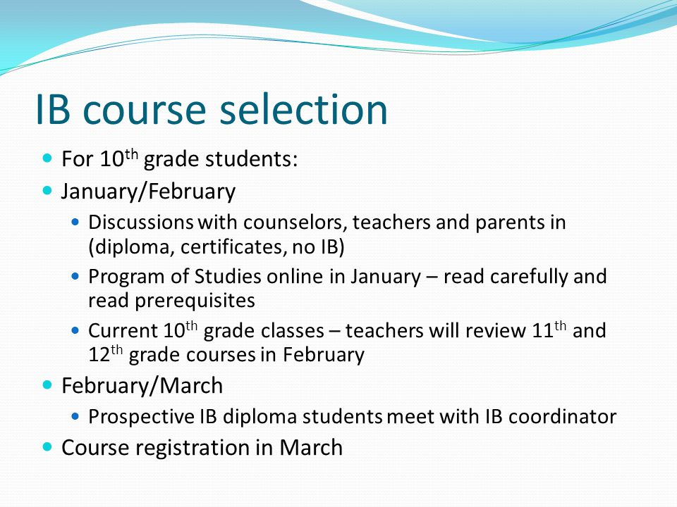 IB course selection For 10 th grade students: January/February Discussions with counselors, teachers and parents in (diploma, certificates, no IB) Program of Studies online in January – read carefully and read prerequisites Current 10 th grade classes – teachers will review 11 th and 12 th grade courses in February February/March Prospective IB diploma students meet with IB coordinator Course registration in March
