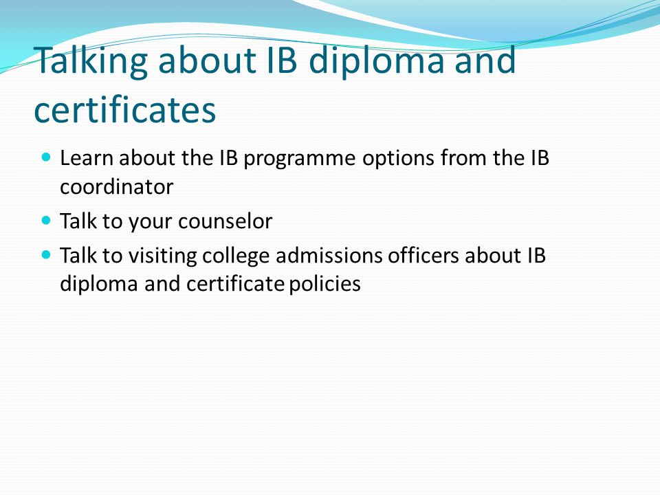 Talking about IB diploma and certificates Learn about the IB programme options from the IB coordinator Talk to your counselor Talk to visiting college admissions officers about IB diploma and certificate policies