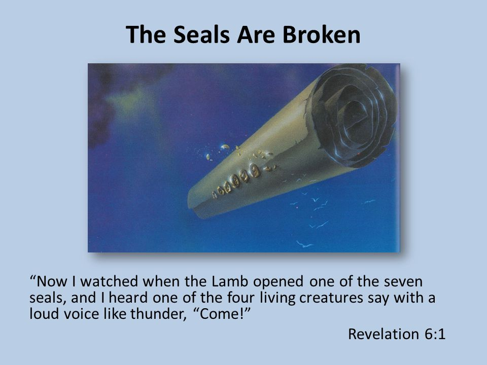 The Seals Are Broken Now I watched when the Lamb opened one of the seven seals, and I heard one of the four living creatures say with a loud voice like thunder, Come! Revelation 6:1