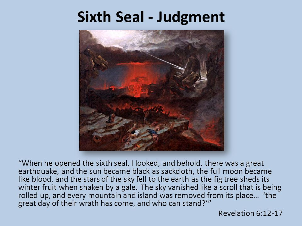 Sixth Seal - Judgment When he opened the sixth seal, I looked, and behold, there was a great earthquake, and the sun became black as sackcloth, the full moon became like blood, and the stars of the sky fell to the earth as the fig tree sheds its winter fruit when shaken by a gale.