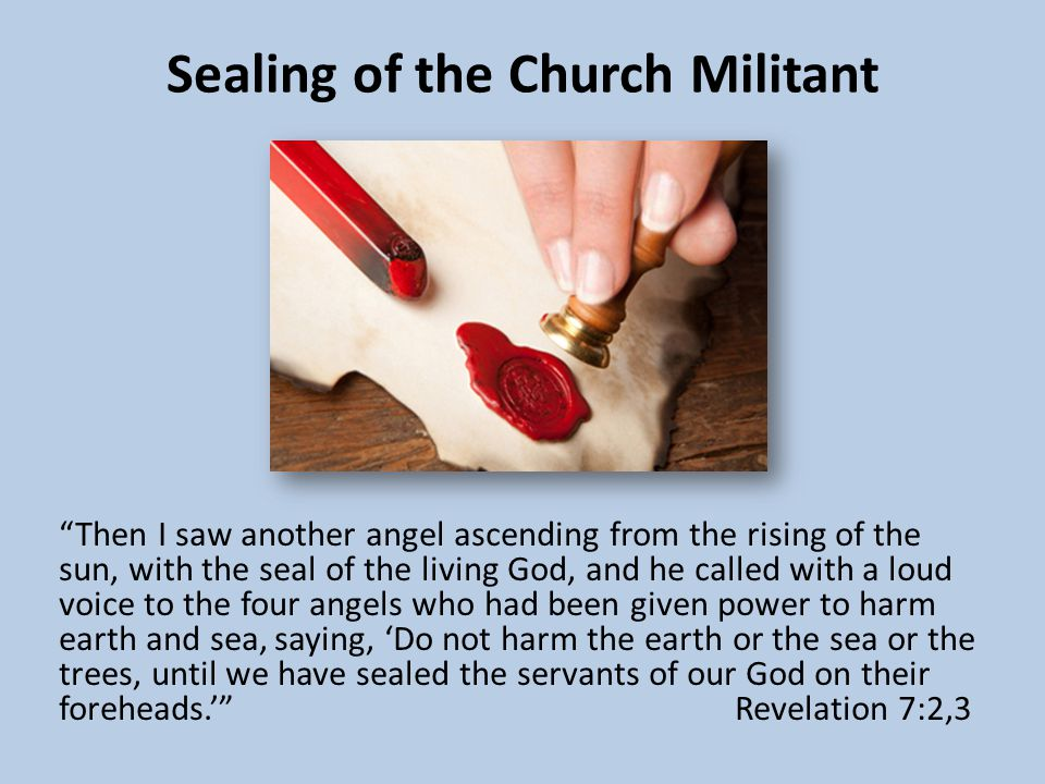 Sealing of the Church Militant Then I saw another angel ascending from the rising of the sun, with the seal of the living God, and he called with a loud voice to the four angels who had been given power to harm earth and sea, saying, 'Do not harm the earth or the sea or the trees, until we have sealed the servants of our God on their foreheads.' Revelation 7:2,3