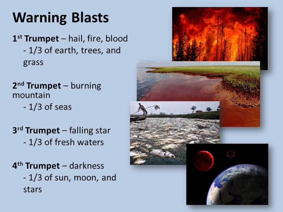 Warning Blasts 1 st Trumpet – hail, fire, blood - 1/3 of earth, trees, and grass 2 nd Trumpet – burning mountain - 1/3 of seas 3 rd Trumpet – falling star - 1/3 of fresh waters 4 th Trumpet – darkness - 1/3 of sun, moon, and stars
