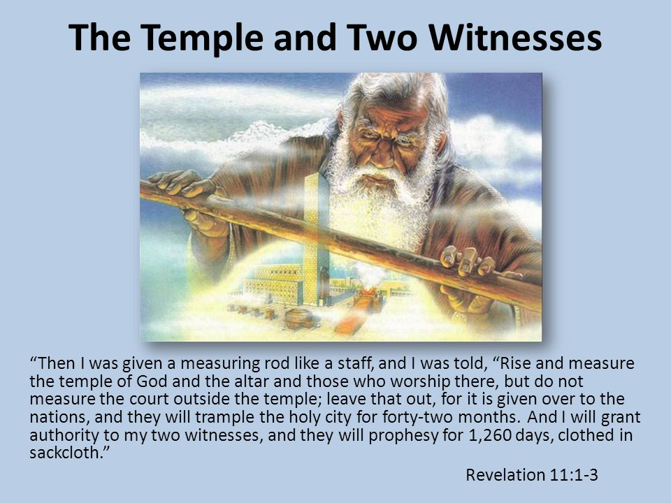 The Temple and Two Witnesses Then I was given a measuring rod like a staff, and I was told, Rise and measure the temple of God and the altar and those who worship there, but do not measure the court outside the temple; leave that out, for it is given over to the nations, and they will trample the holy city for forty-two months.