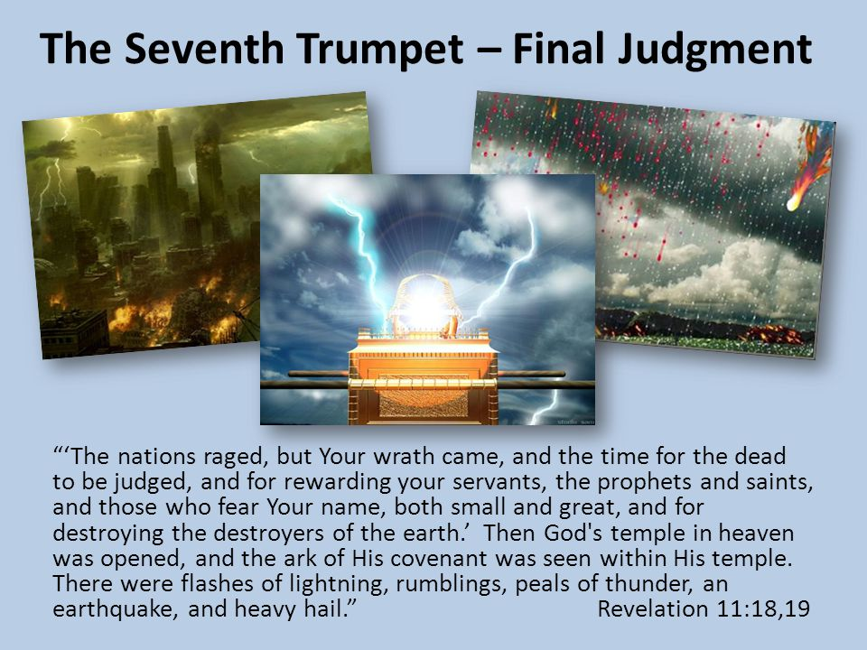 The Seventh Trumpet – Final Judgment 'The nations raged, but Your wrath came, and the time for the dead to be judged, and for rewarding your servants, the prophets and saints, and those who fear Your name, both small and great, and for destroying the destroyers of the earth.' Then God s temple in heaven was opened, and the ark of His covenant was seen within His temple.