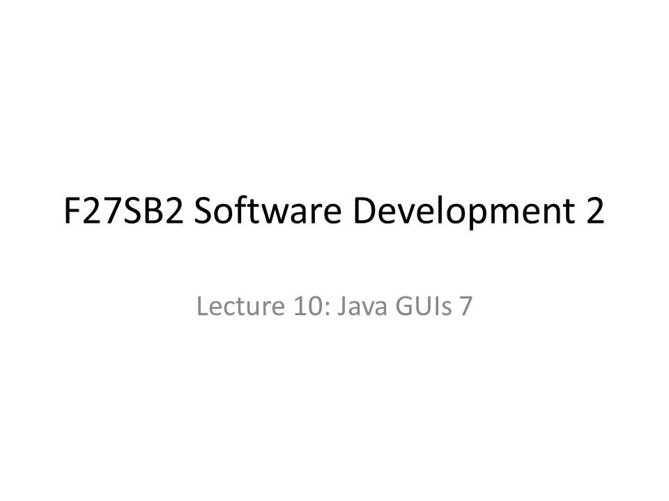 F27SB2 Software Development 2 Lecture 10: Java GUIs 7