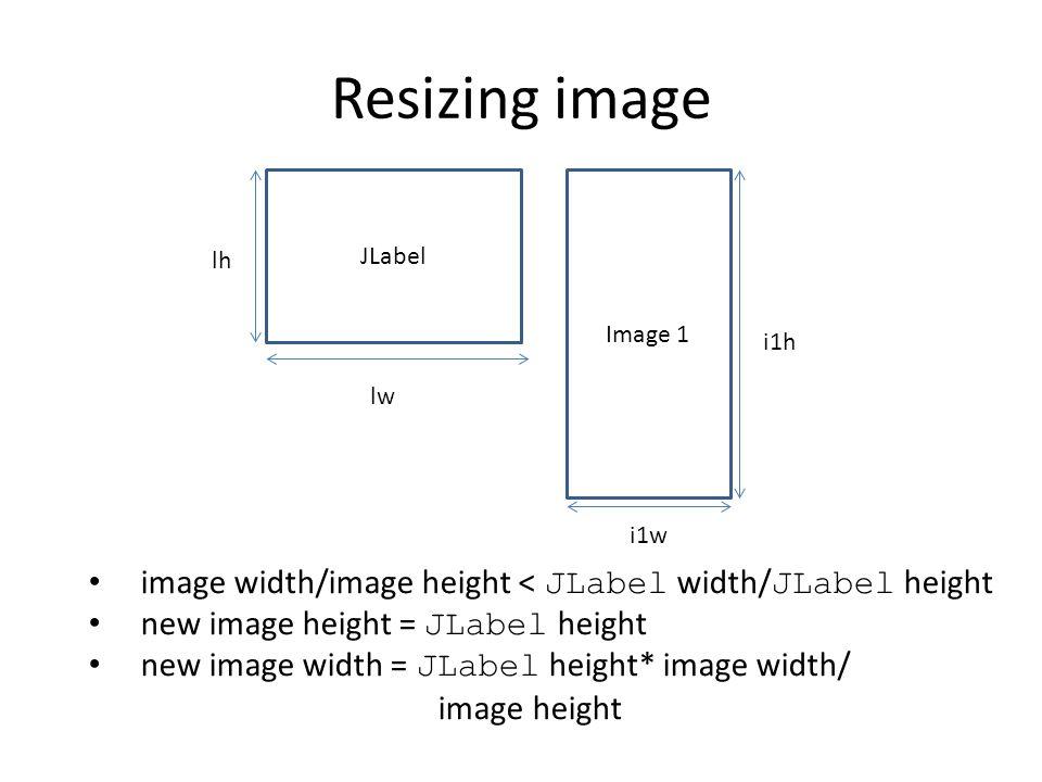 Resizing image JLabel Image 1 lh lw i1h i1w image width/image height < JLabel width/ JLabel height new image height = JLabel height new image width =