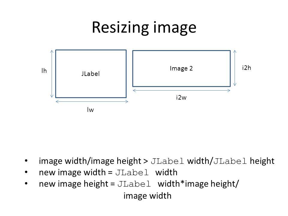Resizing image JLabel Image 2 lh lw i2w i2h image width/image height > JLabel width/ JLabel height new image width = JLabel width new image height = J