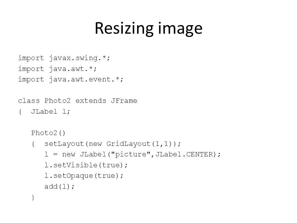 Resizing image import javax.swing.*; import java.awt.*; import java.awt.event.*; class Photo2 extends JFrame { JLabel l; Photo2() { setLayout(new Grid