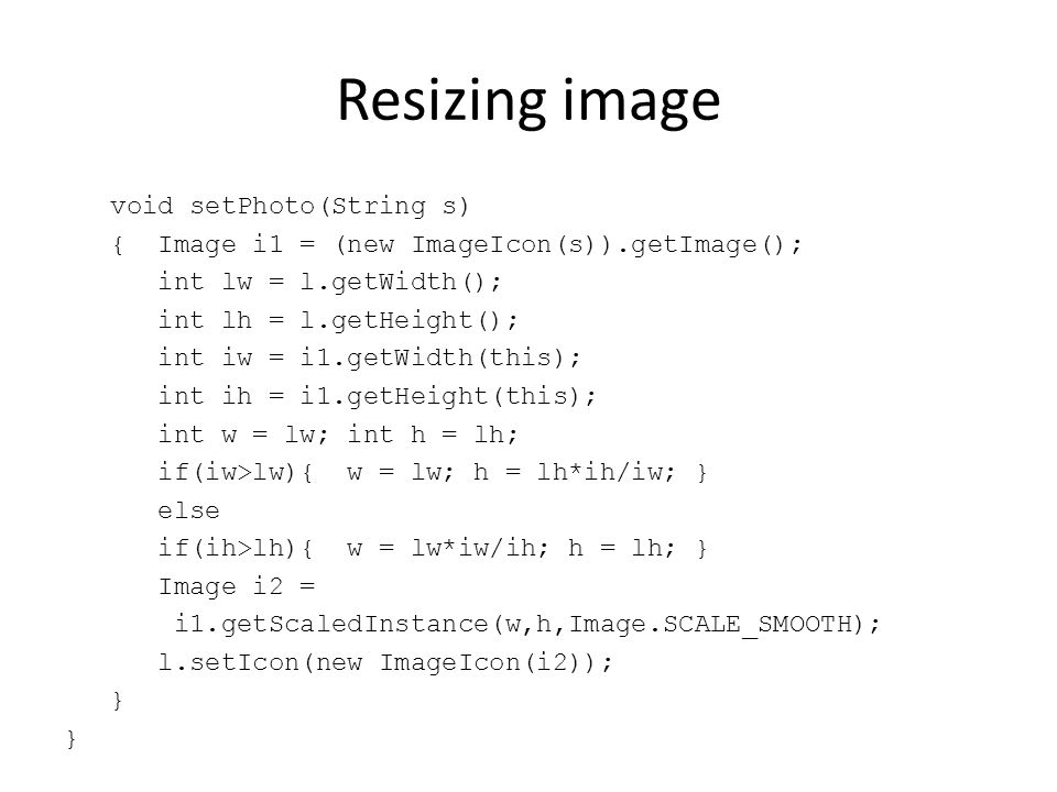 Resizing image void setPhoto(String s) { Image i1 = (new ImageIcon(s)).getImage(); int lw = l.getWidth(); int lh = l.getHeight(); int iw = i1.getWidth(this); int ih = i1.getHeight(this); int w = lw; int h = lh; if(iw>lw){ w = lw; h = lh*ih/iw; } else if(ih>lh){ w = lw*iw/ih; h = lh; } Image i2 = i1.getScaledInstance(w,h,Image.SCALE_SMOOTH); l.setIcon(new ImageIcon(i2)); }
