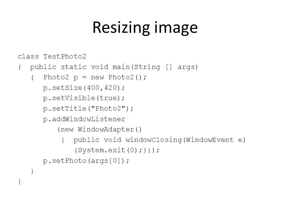 Resizing image class TestPhoto2 { public static void main(String [] args) { Photo2 p = new Photo2(); p.setSize(400,420); p.setVisible(true); p.setTitl