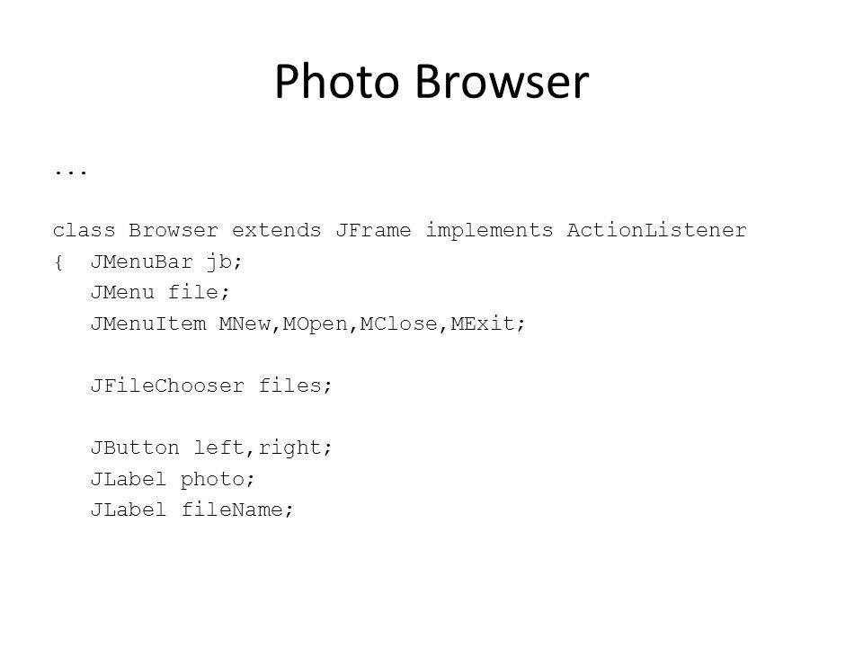 Photo Browser... class Browser extends JFrame implements ActionListener { JMenuBar jb; JMenu file; JMenuItem MNew,MOpen,MClose,MExit; JFileChooser fil
