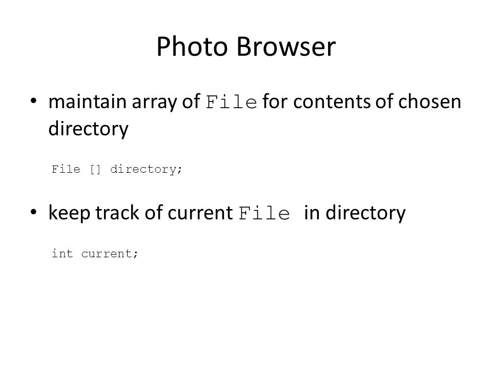 Photo Browser maintain array of File for contents of chosen directory File [] directory; keep track of current File in directory int current;