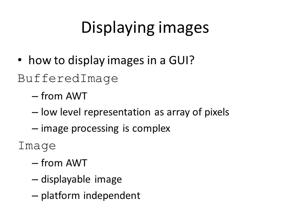 Displaying images how to display images in a GUI? BufferedImage – from AWT – low level representation as array of pixels – image processing is complex