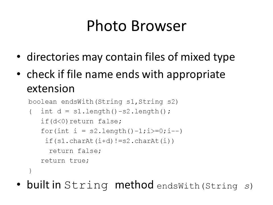 Photo Browser directories may contain files of mixed type check if file name ends with appropriate extension boolean endsWith(String s1,String s2) { int d = s1.length()-s2.length(); if(d<0)return false; for(int i = s2.length()-1;i>=0;i--) if(s1.charAt(i+d)!=s2.charAt(i)) return false; return true; } built in String method endsWith(String s)