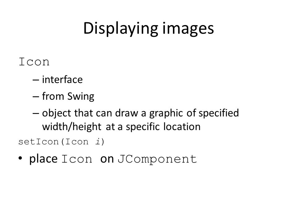 Displaying images ImageIcon – implementation of Icon interface – uses an Image to draw an Icon ImageIcon(String filename) constructs ImageIcon from image from a specified file then set ImageIcon on JComponent getImage() returns Image from ImageIcon