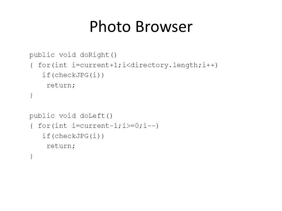 Photo Browser public void doRight() { for(int i=current+1;i<directory.length;i++) if(checkJPG(i)) return; } public void doLeft() { for(int i=current-1