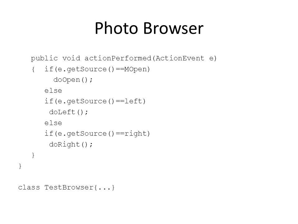 Photo Browser public void actionPerformed(ActionEvent e) { if(e.getSource()==MOpen) doOpen(); else if(e.getSource()==left) doLeft(); else if(e.getSour
