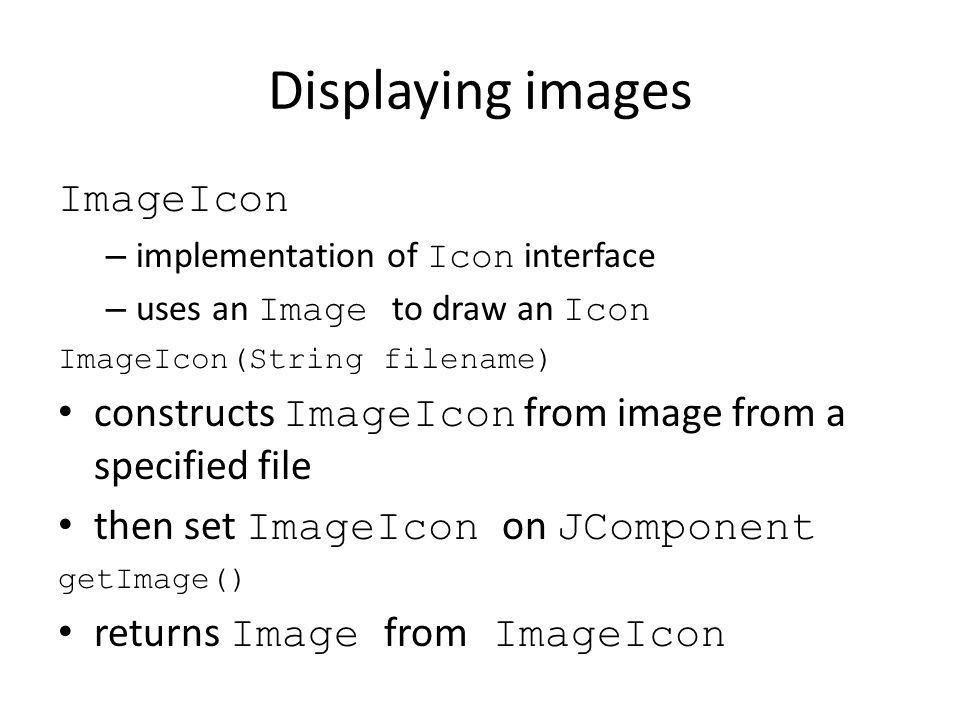Displaying images ImageIcon – implementation of Icon interface – uses an Image to draw an Icon ImageIcon(String filename) constructs ImageIcon from im