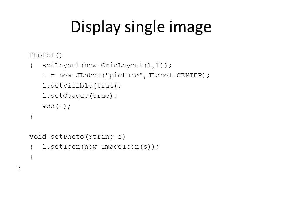 Display single image class TestPhoto1 { public static void main(String [] args) { Photo1 p = new Photo1(); p.setSize(400,420); p.setVisible(true); p.setTitle( Photo1 ); p.addWindowListener (new WindowAdapter() { public void windowClosing(WindowEvent e) {System.exit(0);}}); p.setPhoto(args[0]); }