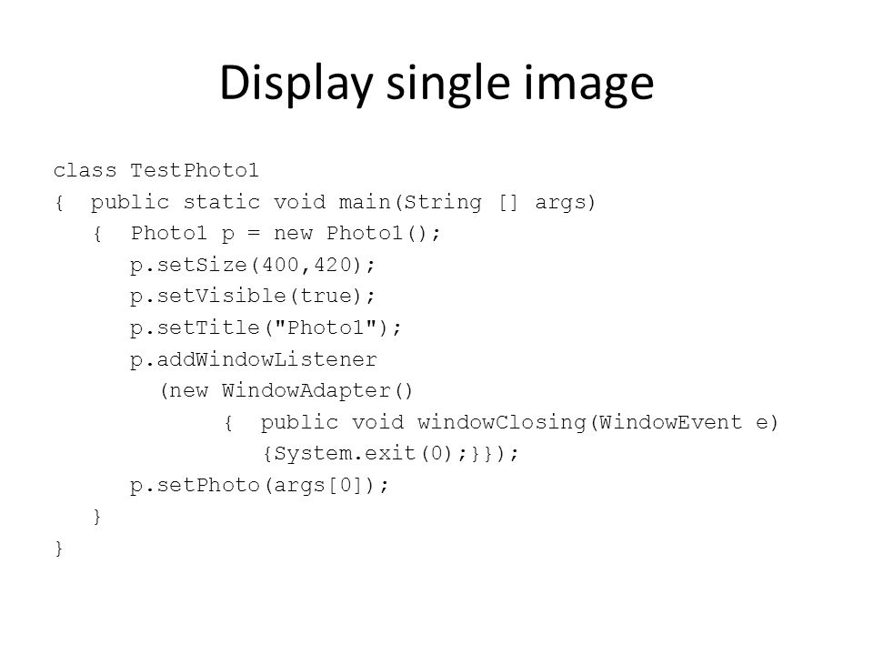 Display single image class TestPhoto1 { public static void main(String [] args) { Photo1 p = new Photo1(); p.setSize(400,420); p.setVisible(true); p.s