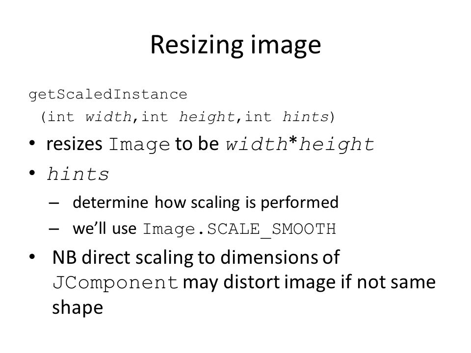 Resizing image getScaledInstance (int width,int height,int hints) resizes Image to be width * height hints – determine how scaling is performed – we'll use Image.SCALE_SMOOTH NB direct scaling to dimensions of JComponent may distort image if not same shape